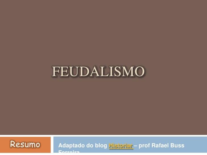 Feudalismo<br />Resumo<br />Adaptado do blog Historiar– prof Rafael BussFerreira.<br />