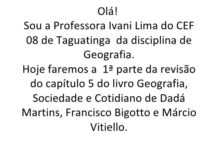 Olá!Sou a Professora Ivani Lima do CEF 08 de Taguatinga da disciplina de             Geografia.Hoje faremos a 1ª parte da ...