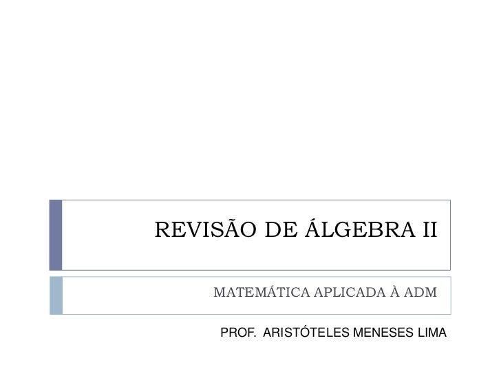 REVISÃO DE ÁLGEBRA II    MATEMÁTICA APLICADA À ADM    PROF. ARISTÓTELES MENESES LIMA