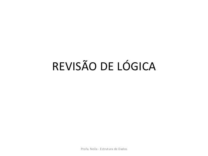 REVISÃO DE LÓGICA Profa. Neila - Estrutura de Dados