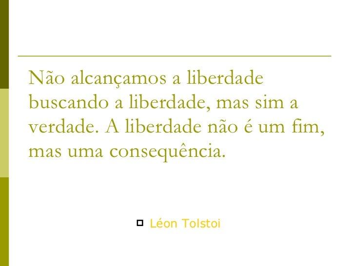 Não alcançamos a liberdade buscando a liberdade, mas sim a verdade. A liberdade não é um fim, mas uma consequência. <ul><l...