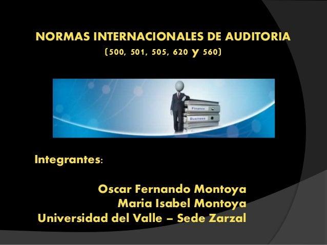 NORMAS INTERNACIONALES DE AUDITORIA (500, 501, 505, 620 y 560) Integrantes: Oscar Fernando Montoya Maria Isabel Montoya Un...