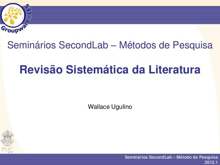 Seminários SecondLab – Métodos de Pesquisa  Revisão Sistemática da Literatura                Wallace Ugulino              ...