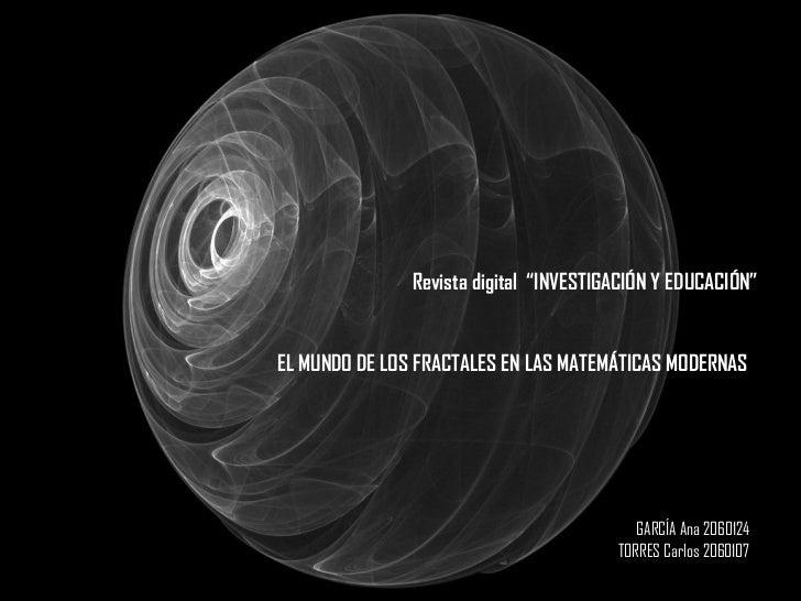 """Revista digital  """"INVESTIGACIÓN Y EDUCACIÓN"""" EL MUNDO DE LOS FRACTALES EN LAS MATEMÁTICAS MODERNAS GARCÍA Ana 2060124 TORR..."""