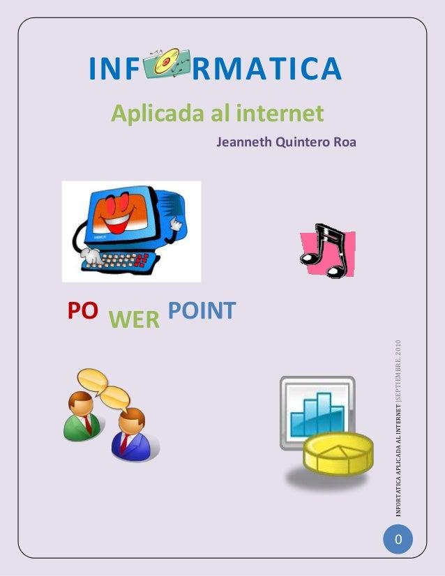 0 INFORTATICAAPLICADAALINTERNET|SEPTIEMBRE.2010 INF RMATICA Aplicada al internet Jeanneth Quintero Roa PO WER POINT NSPA C...