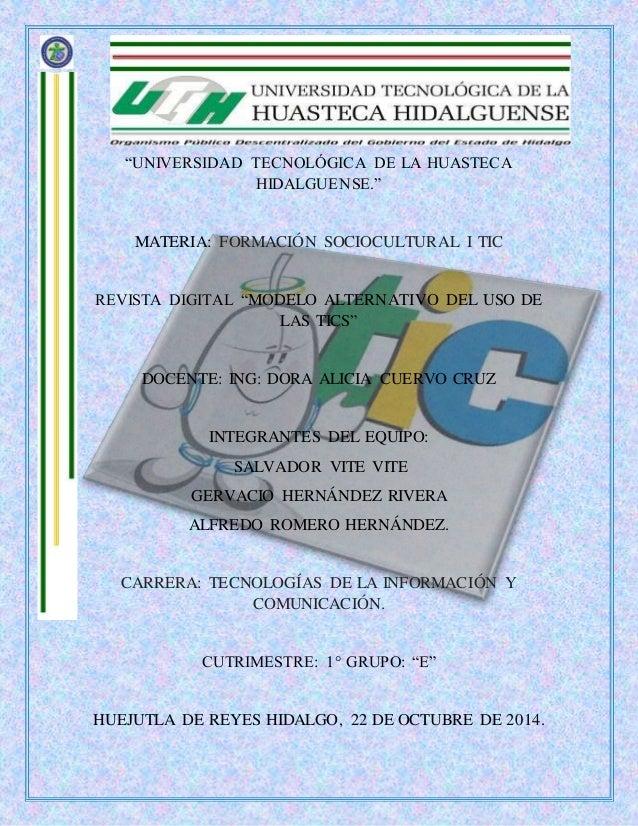 """""""UNIVERSIDAD TECNOLÓGICA DE LA HUASTECA  HIDALGUENSE.""""  MATERIA: FORMACIÓN SOCIOCULTURAL I TIC  REVISTA DIGITAL """"MODELO AL..."""