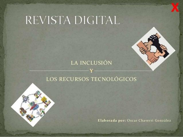 Elaborada por: Oscar Chaverri González LA INCLUSIÓN Y LOS RECURSOS TECNOLÓGICOS X