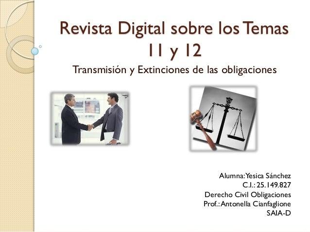 Revista Digital sobre los Temas 11 y 12 Transmisión y Extinciones de las obligaciones Alumna:Yesica Sánchez C.I.: 25.149.8...