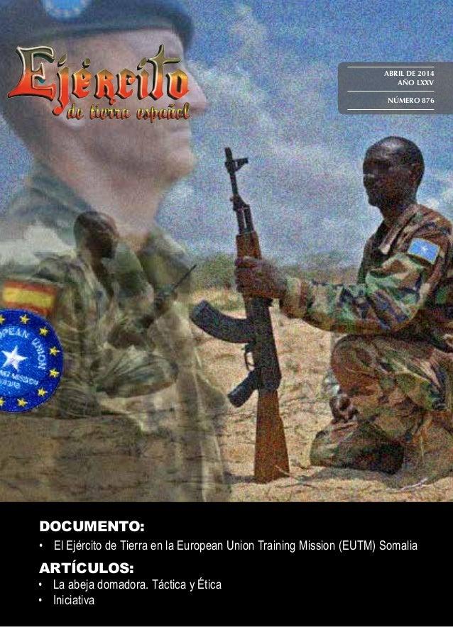 ABRIL DE 2014 AÑO LXXV NÚMERO 876 DOCUMENTO: • El Ejército de Tierra en la European Union Training Mission (EUTM) Somalia...