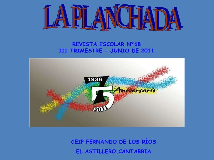 LA PLANCHADA REVISTA ESCOLAR Nº68 III TRIMESTRE - JUNIO DE 2011 CEIP FERNANDO DE LOS RÍOS EL ASTILLERO.CANTABRIA