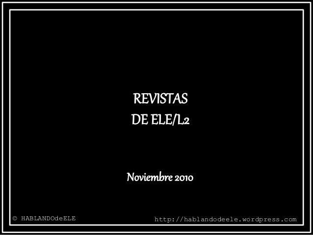 REVISTAS DE ELE/L2 © HABLANDOdeELE http://hablandodeele.wordpress.com Noviembre 2010