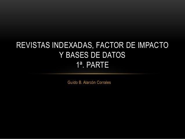 Guido B. Alarcón Corrales REVISTAS INDEXADAS, FACTOR DE IMPACTO Y BASES DE DATOS 1ª. PARTE