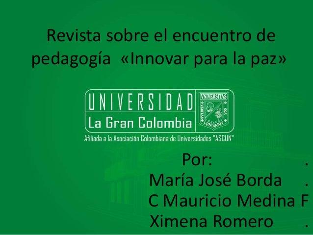 Revista sobre el encuentro de  pedagogía «Innovar para la paz»  Por: .  María José Borda .  C Mauricio Medina F  Ximena Ro...