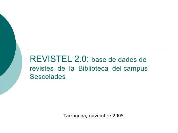 REVISTEL 2.0:  base de dades de revistes  de  la  Biblioteca  del campus Sescelades Tarragona, novembre 2005