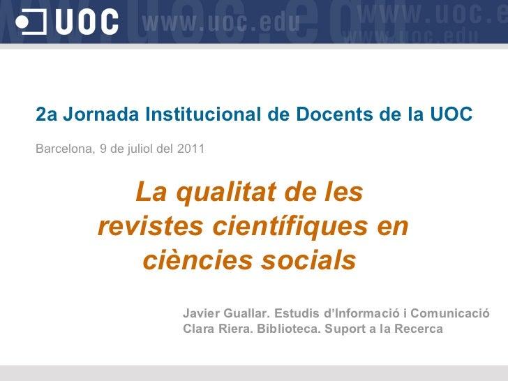 2a Jornada Institucional de Docents de la UOC Barcelona, 9 de juliol del 2011 La qualitat de les revistes científiques en ...