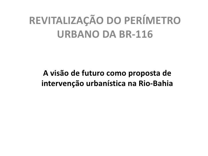REVITALIZAÇÃO DO PERÍMETRO URBANO DA BR-116<br />A visão de futuro como proposta de intervenção urbanística na Rio-Bahia<b...