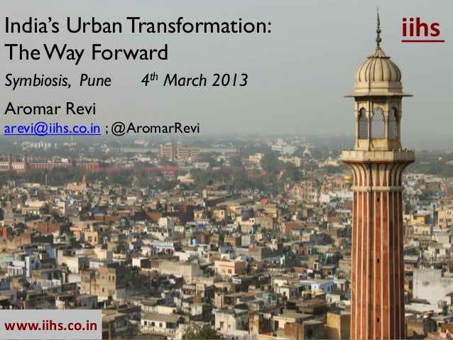 India's Urban Transformation:        iihsThe Way ForwardSymbiosis, Pune     4th March 2013Aromar Reviarevi@iihs.co.in ; @A...