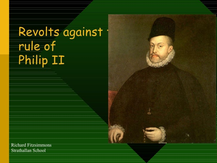 Revolts against the rule of  Philip II Richard Fitzsimmons Strathallan School