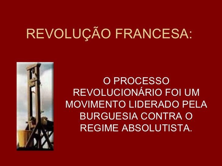 REVOLUÇÃO FRANCESA: O PROCESSO REVOLUCIONÁRIO FOI UM MOVIMENTO LIDERADO PELA BURGUESIA CONTRA O REGIME ABSOLUTISTA.