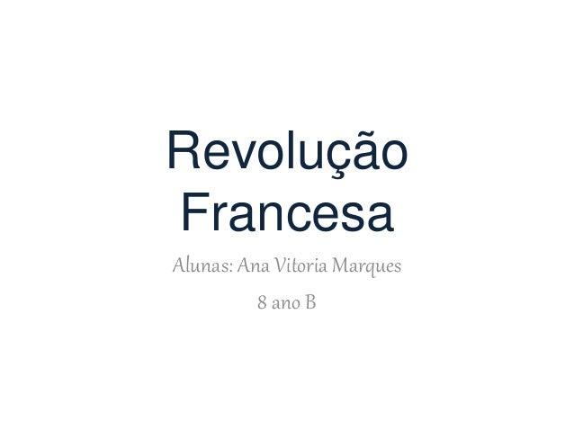 Revolução Francesa Alunas: Ana Vitoria Marques 8 ano B