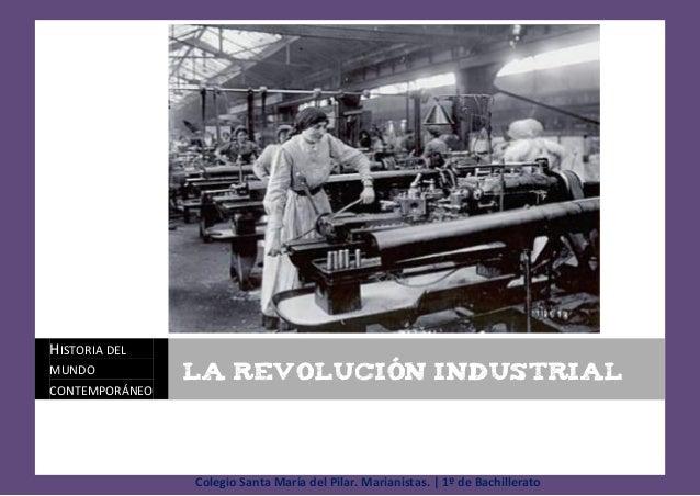 HISTORIA DEL MUNDO  LA REVOLUCIÓN INDUSTRIAL  CONTEMPORÁNEO  Colegio Santa María del Pilar. Marianistas.   1º de Bachiller...