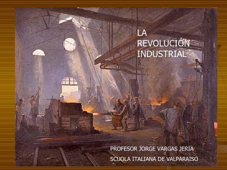 LA REVOLUCIÓN INDUSTRIAL PROFESOR JORGE VARGAS JERIA SCUOLA ITALIANA DE VALPARAISO