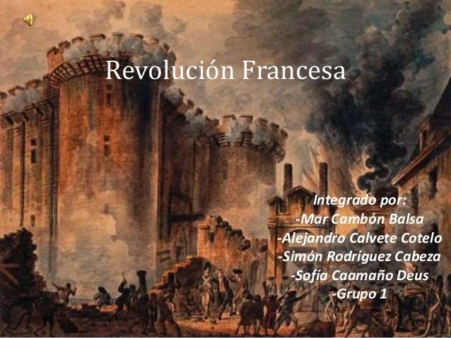 Revolución Francesa Integrado por: -Mar Cambón Balsa -Alejandro Calvete Cotelo -Simón Rodríguez Cabeza -Sofía Caamaño Deus...