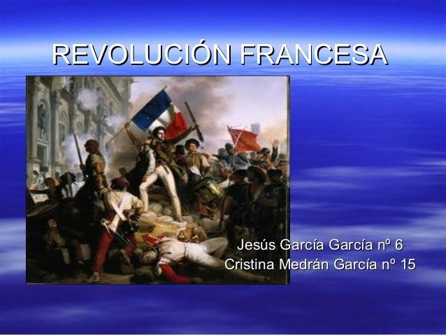REVOLUCIÓN FRANCESAREVOLUCIÓN FRANCESA Jesús García García nº 6Jesús García García nº 6 Cristina Medrán García nº 15Cristi...