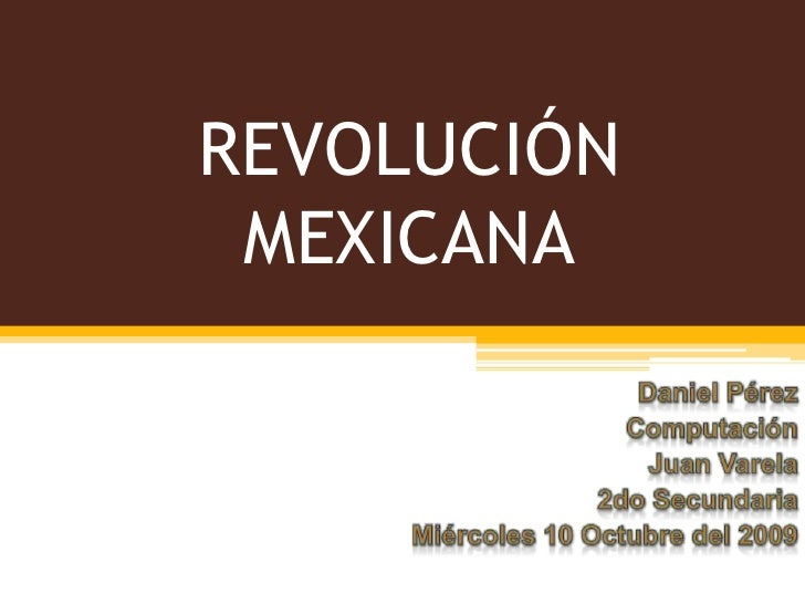 REVOLUCIÓN MEXICANA<br />Daniel Pérez<br />Computación<br />Juan Varela<br />2do Secundaria<br />Miércoles 10 Octubre del ...