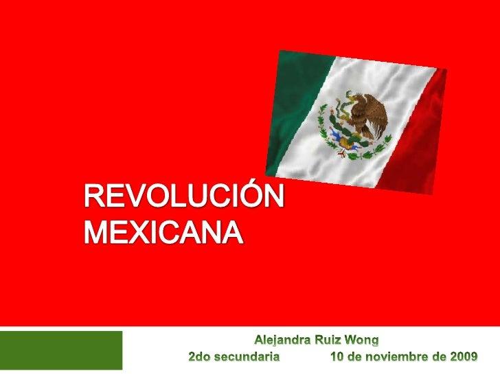 REVOLUCIÓN MEXICANA<br />Alejandra Ruiz Wong<br />2do secundaria            10 de noviembre de 2009<br />