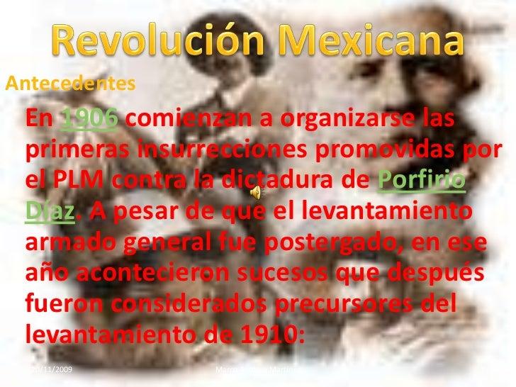 Revolución Mexicana<br />Antecedentes<br />En 1906 comienzan a organizarse las primeras insurrecciones promovidas por el P...