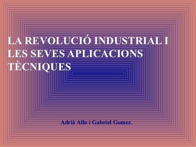 LA REVOLUCIÓ INDUSTRIAL ILES SEVES APLICACIONSTÈCNIQUES        Adrià Allo i Gabriel Gomez.