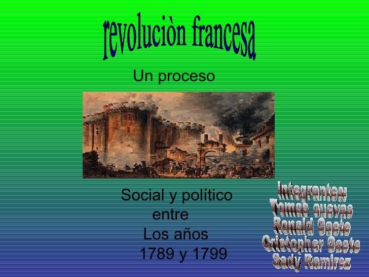 revoluciòn francesa Un proceso   Social y político entre Los años 1789 y 1799 Integrantes: Tomas cuevas Ronald Gaete Crist...