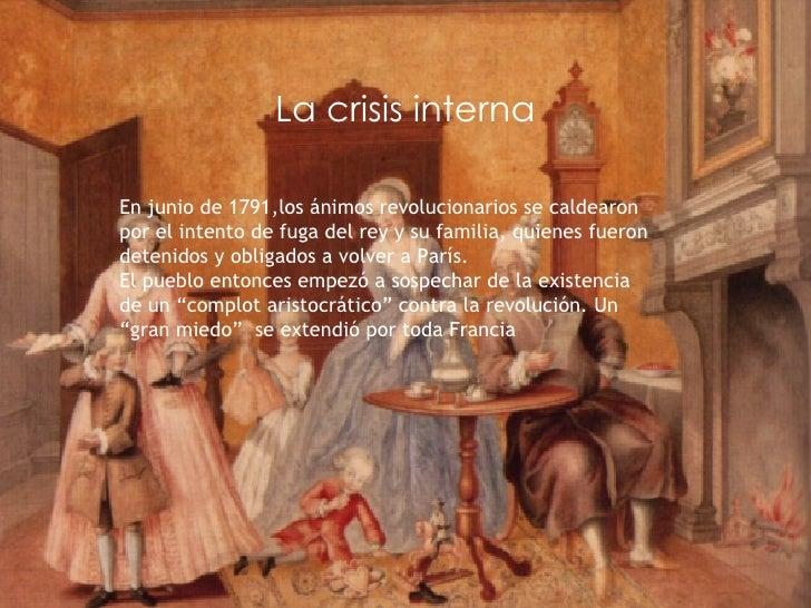 La crisis   interna En junio de 1791,los ánimos revolucionarios se caldearon por el intento de fuga del rey y su familia, ...
