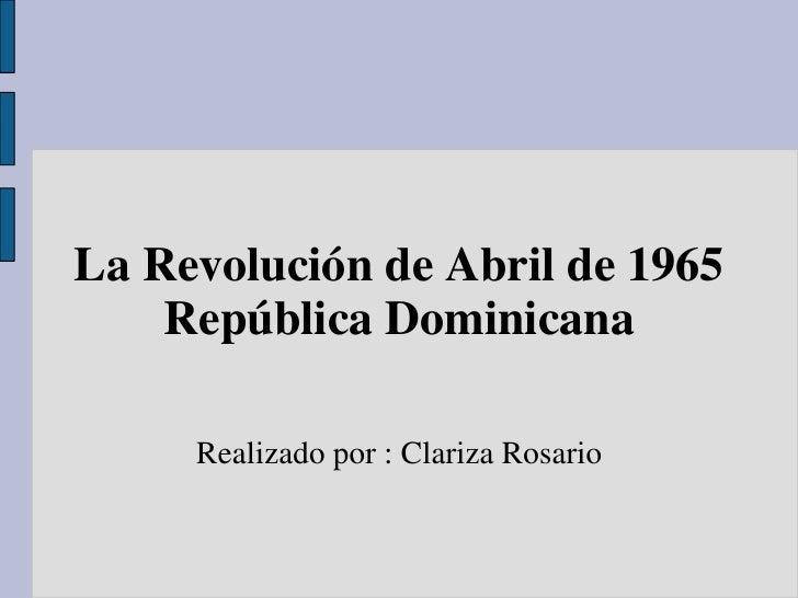 La Revolución de Abril de 1965    República Dominicana     Realizado por : Clariza Rosario