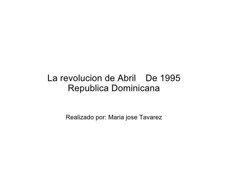 La revolucion de Abril De 1995     Republica Dominicana    Realizado por: Maria jose Tavarez