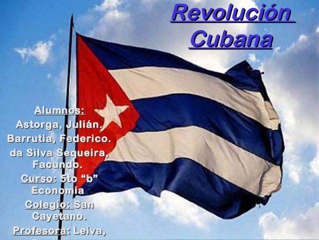 RevoluciónRevoluciónCubanaCubanaAlumnos:Alumnos:Astorga, Julián.Astorga, Julián.Barrutia, Federico.Barrutia, Federico.da S...