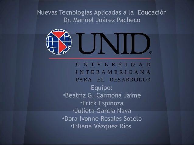 Nuevas Tecnologías Aplicadas a la Educación        Dr. Manuel Juárez Pacheco                   Equipo:        •Beatriz G. ...