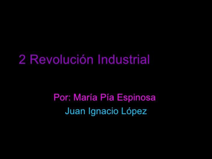 2 Revolución Industrial   Por: María Pía Espinosa  Juan Ignacio López