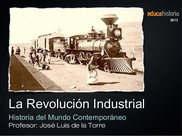 La Revolución IndustrialLa Revolución Industrial Historia del Mundo Contemporáneo Profesor: José Luis de la Torre 2013