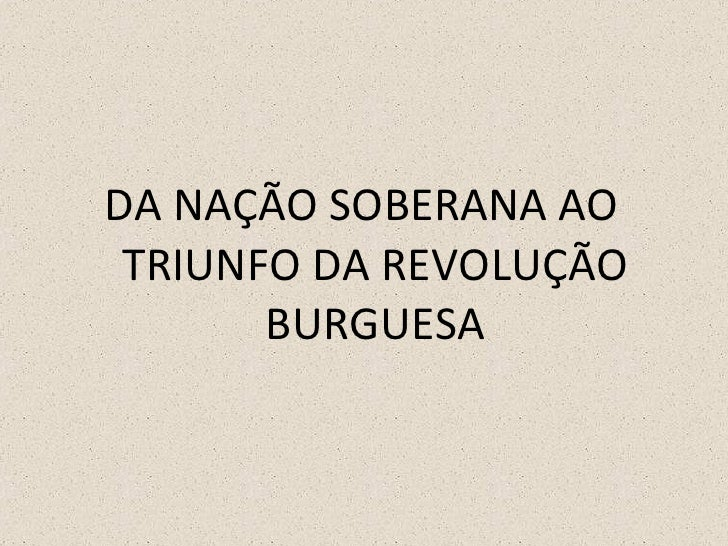 <ul><li>DA NAÇÃO SOBERANA AO TRIUNFO DA REVOLUÇÃO BURGUESA </li></ul>