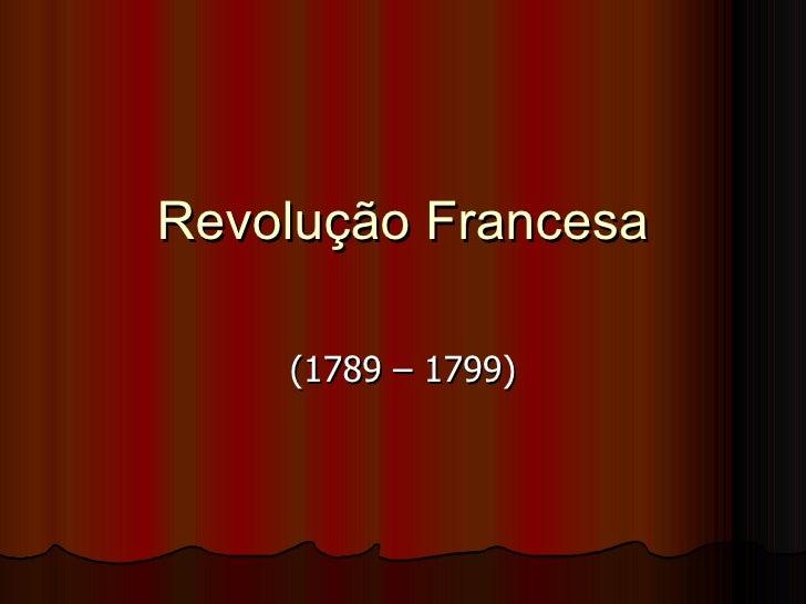 Revolução Francesa (1789 – 1799)