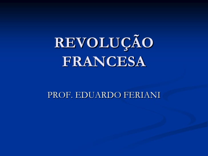 REVOLUÇÃO  FRANCESAPROF. EDUARDO FERIANI