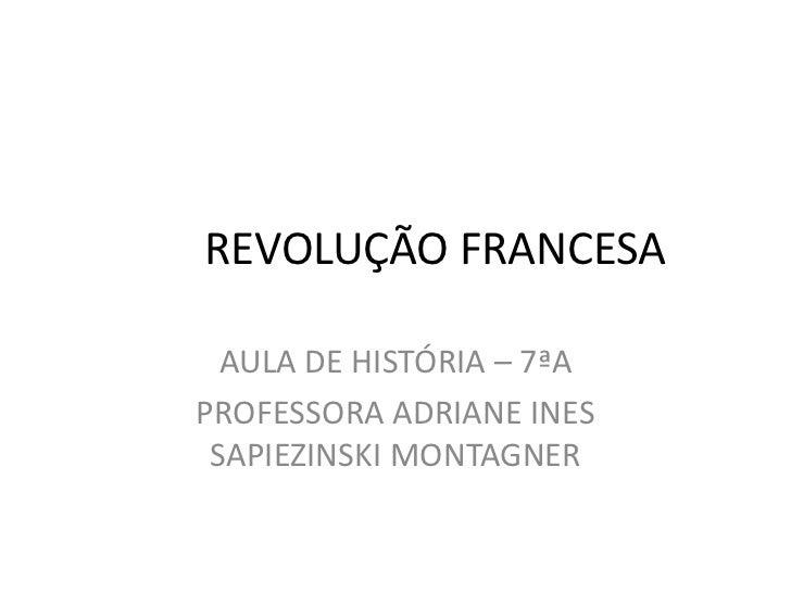 REVOLUÇÃO FRANCESA<br />AULA DE HISTÓRIA – 7ªA<br />PROFESSORA ADRIANE INES SAPIEZINSKI MONTAGNER<br />