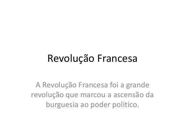 Revolução Francesa A Revolução Francesa foi a grande revolução que marcou a ascensão da burguesia ao poder politico.