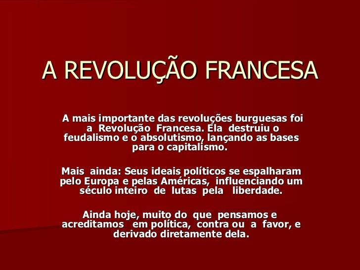 A REVOLUÇÃO FRANCESA A mais importante das revoluções burguesas foi  a  Revolução  Francesa. Ela  destruiu o feudalismo e ...