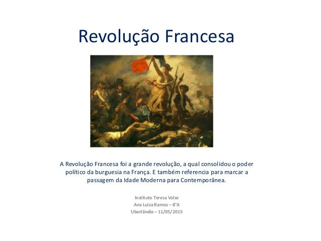 Revolução Francesa A Revolução Francesa foi a grande revolução, a qual consolidou o poder político da burguesia na França....