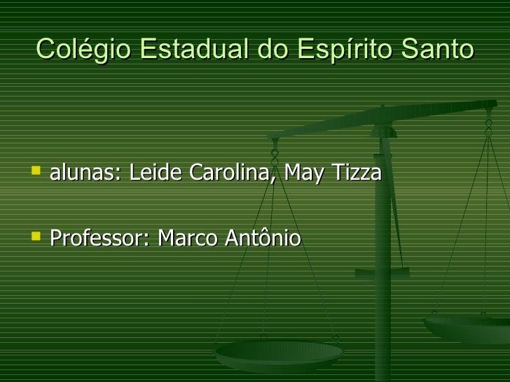 Colégio Estadual do Espírito Santo <ul><li>alunas: Leide Carolina, May Tizza </li></ul><ul><li>Professor: Marco Antônio </...