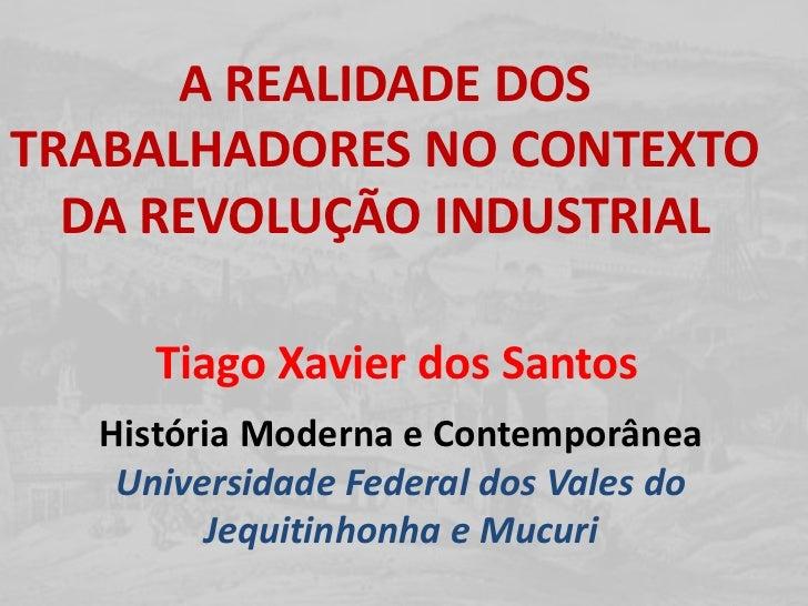 A REALIDADE DOS TRABALHADORES NO CONTEXTO DA REVOLUÇÃO INDUSTRIAL<br />Tiago Xavier dos Santos<br />História Moderna e Con...
