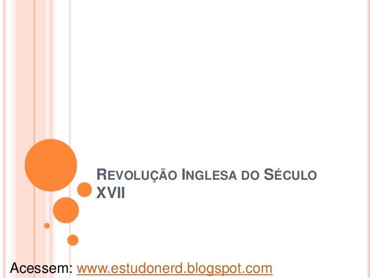 REVOLUÇÃO INGLESA DO SÉCULO           XVIIAcessem: www.estudonerd.blogspot.com
